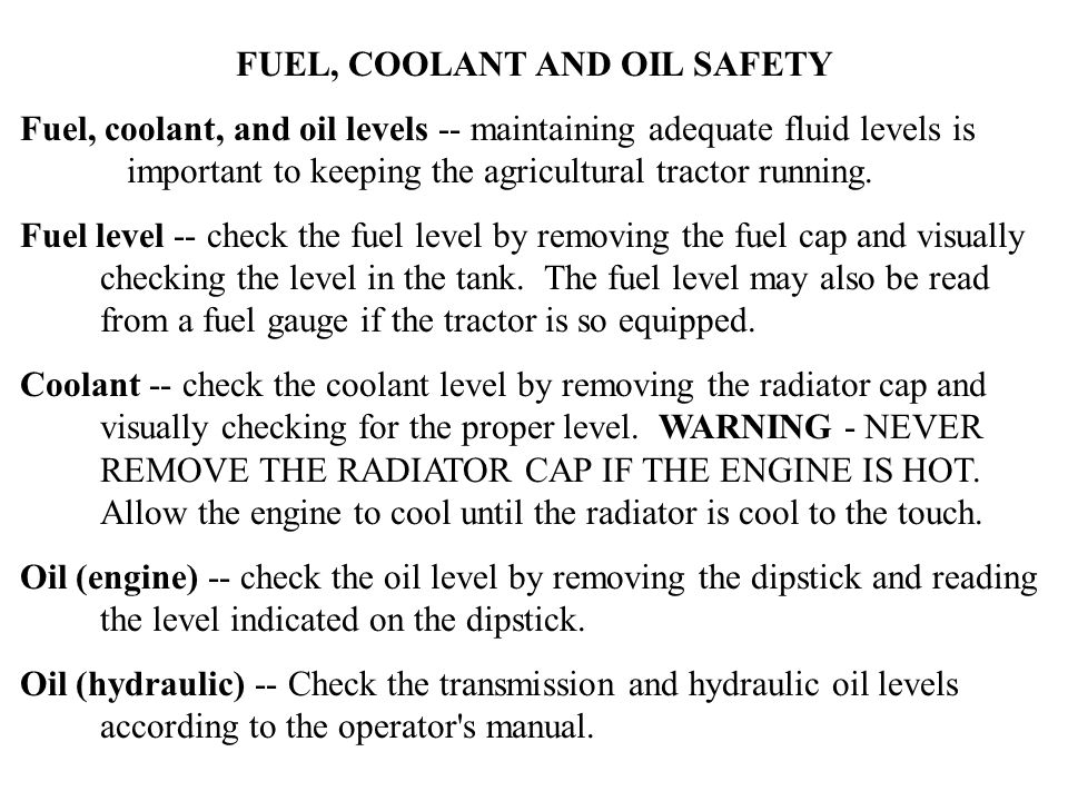FUEL, COOLANT AND OIL SAFETY Fuel, coolant, and oil levels -- maintaining adequate fluid levels is important to keeping the agricultural tractor running.