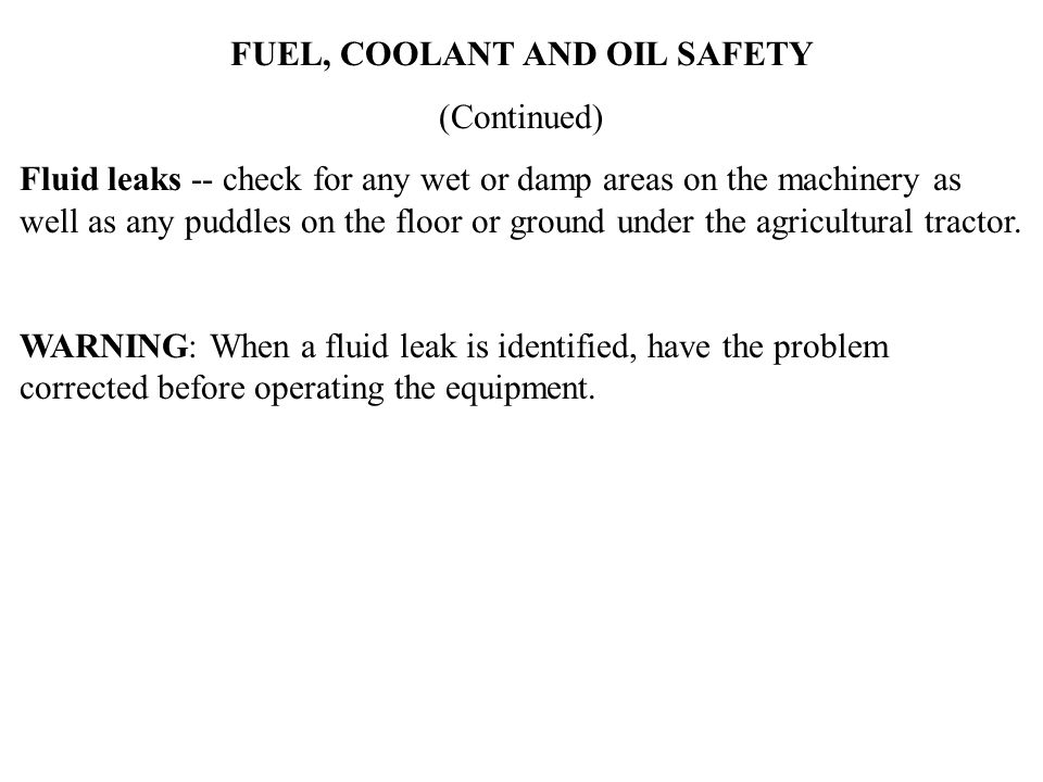 FUEL, COOLANT AND OIL SAFETY (Continued) Fluid leaks -- check for any wet or damp areas on the machinery as well as any puddles on the floor or ground