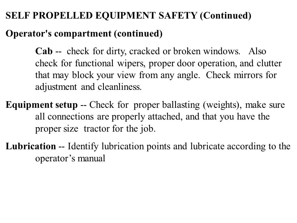 SELF PROPELLED EQUIPMENT SAFETY (Continued) Operator's compartment (continued) Cab -- check for dirty, cracked or broken windows. Also check for funct