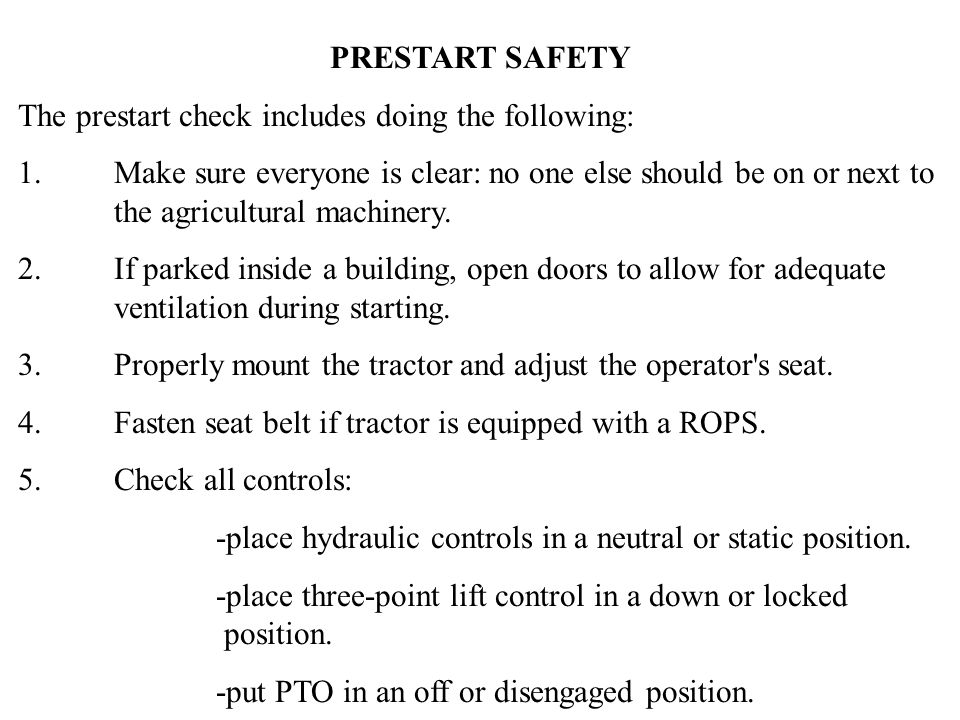 PRESTART SAFETY The prestart check includes doing the following: 1.Make sure everyone is clear: no one else should be on or next to the agricultural machinery.