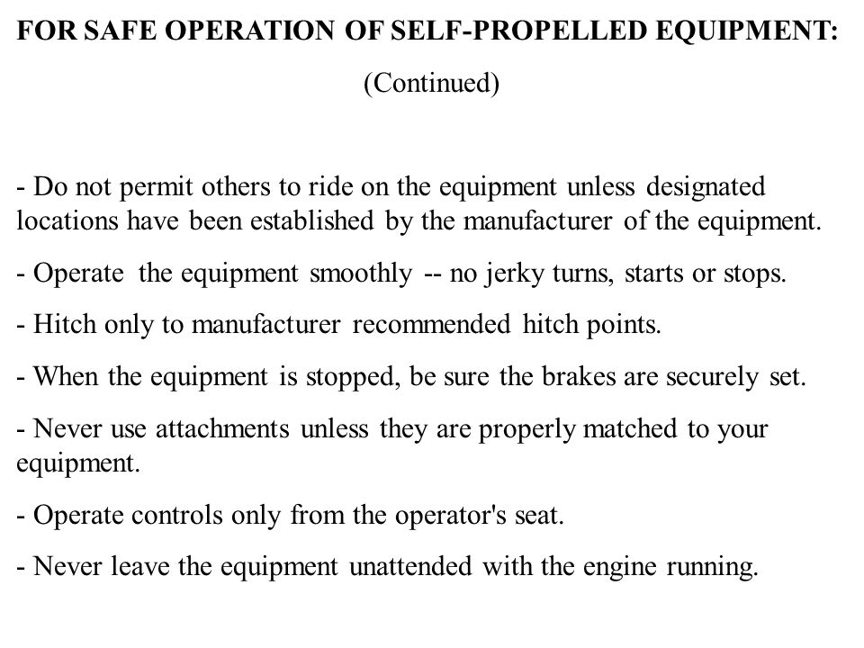 FOR SAFE OPERATION OF SELF-PROPELLED EQUIPMENT: (Continued) - Do not permit others to ride on the equipment unless designated locations have been esta