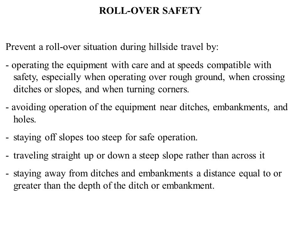 ROLL-OVER SAFETY Prevent a roll-over situation during hillside travel by: - operating the equipment with care and at speeds compatible with safety, especially when operating over rough ground, when crossing ditches or slopes, and when turning corners.