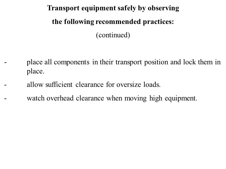 Transport equipment safely by observing the following recommended practices: (continued) - place all components in their transport position and lock t