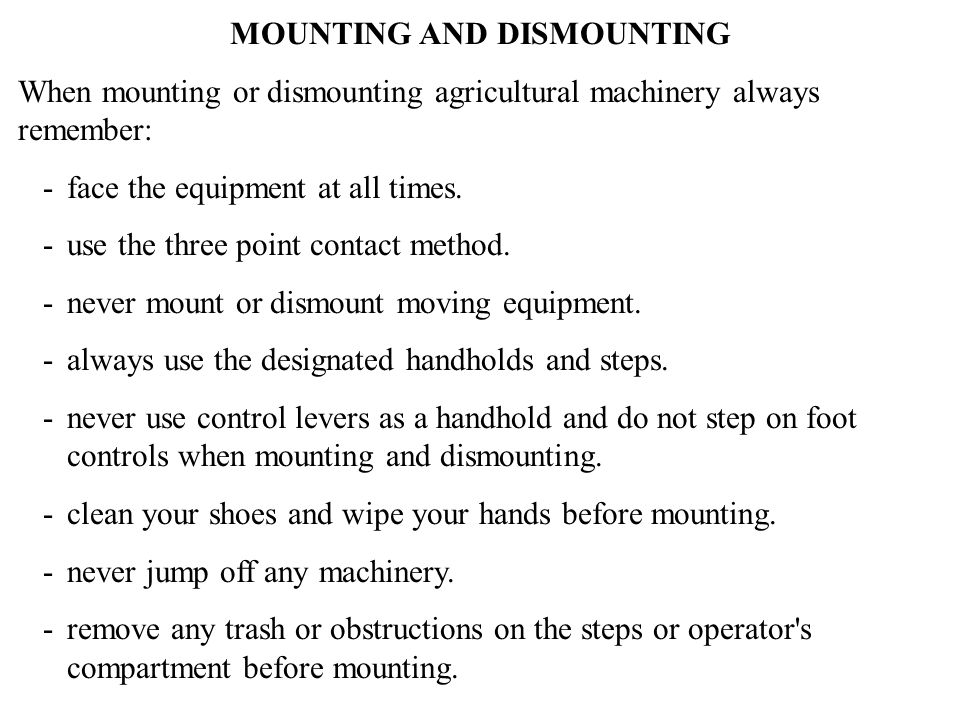 MOUNTING AND DISMOUNTING When mounting or dismounting agricultural machinery always remember: - face the equipment at all times. - use the three point
