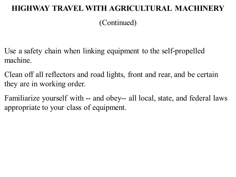 HIGHWAY TRAVEL WITH AGRICULTURAL MACHINERY (Continued) Use a safety chain when linking equipment to the self-propelled machine. Clean off all reflecto