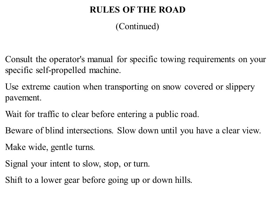 RULES OF THE ROAD (Continued) Consult the operator s manual for specific towing requirements on your specific self-propelled machine.