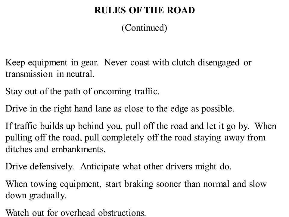 RULES OF THE ROAD (Continued) Keep equipment in gear. Never coast with clutch disengaged or transmission in neutral. Stay out of the path of oncoming