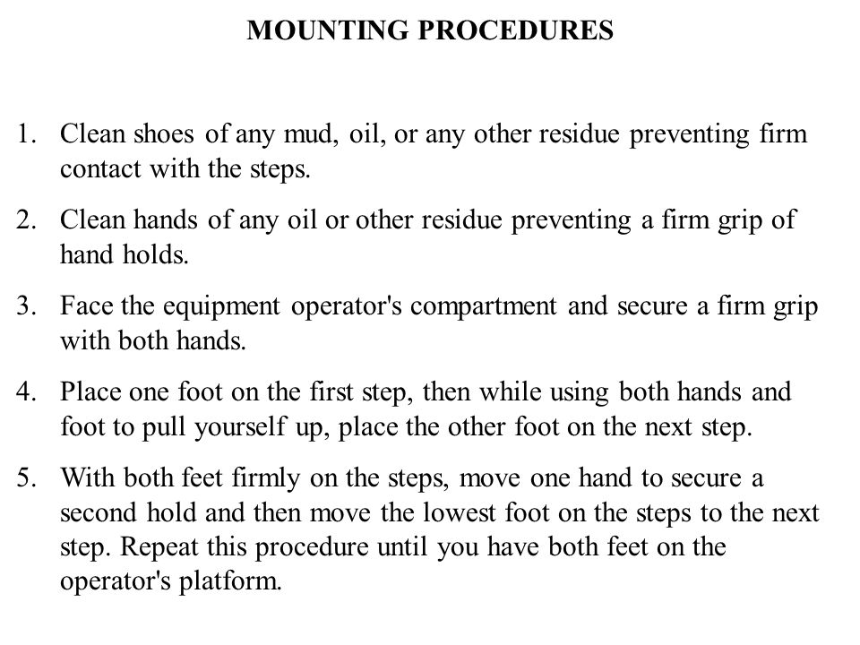 MOUNTING PROCEDURES 1. Clean shoes of any mud, oil, or any other residue preventing firm contact with the steps. 2. Clean hands of any oil or other re