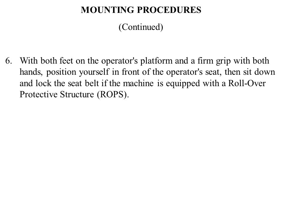 MOUNTING PROCEDURES (Continued) 6. With both feet on the operator's platform and a firm grip with both hands, position yourself in front of the operat