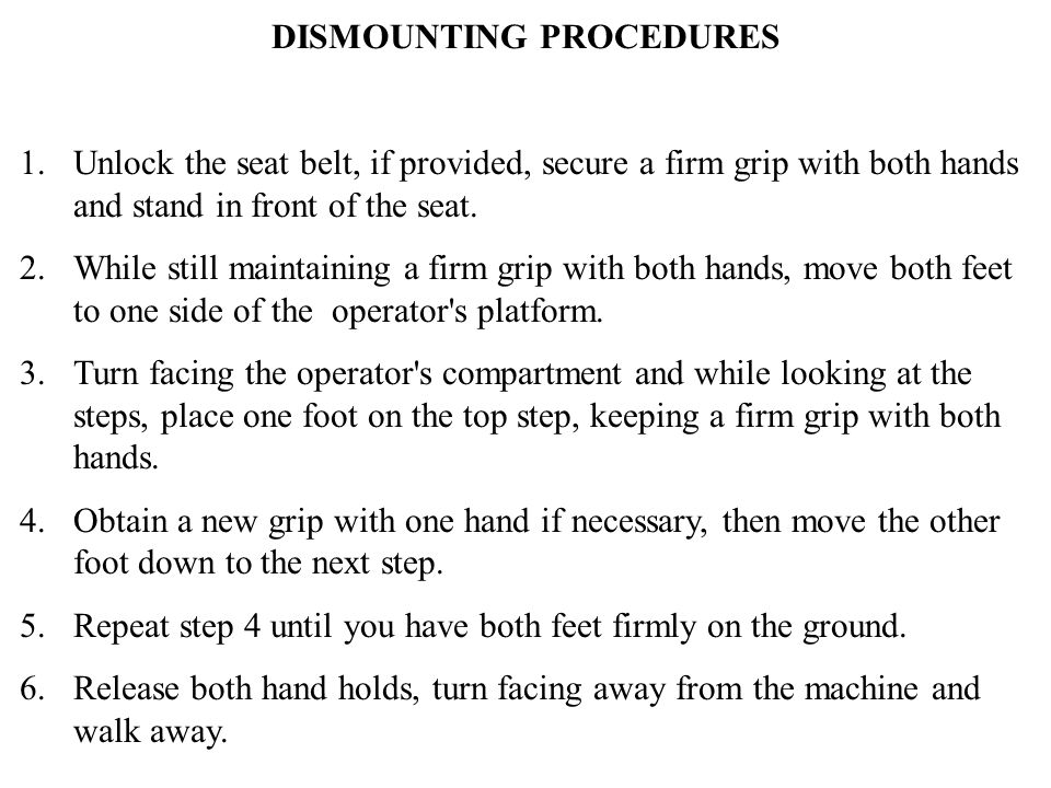 DISMOUNTING PROCEDURES 1. Unlock the seat belt, if provided, secure a firm grip with both hands and stand in front of the seat. 2. While still maintai