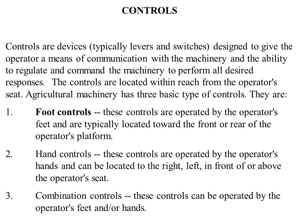 CONTROLS Controls are devices (typically levers and switches) designed to give the operator a means of communication with the machinery and the ability to regulate and command the machinery to perform all desired responses.
