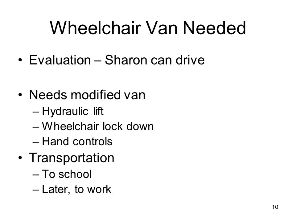 10 Wheelchair Van Needed Evaluation – Sharon can drive Needs modified van –Hydraulic lift –Wheelchair lock down –Hand controls Transportation –To scho