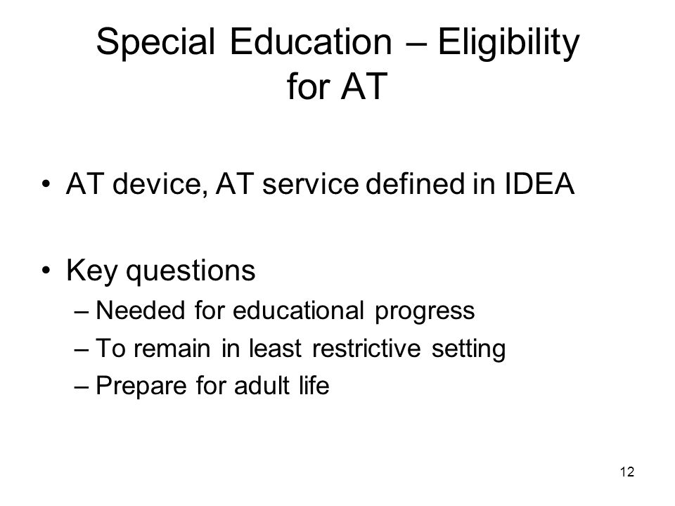 12 Special Education – Eligibility for AT AT device, AT service defined in IDEA Key questions –Needed for educational progress –To remain in least res