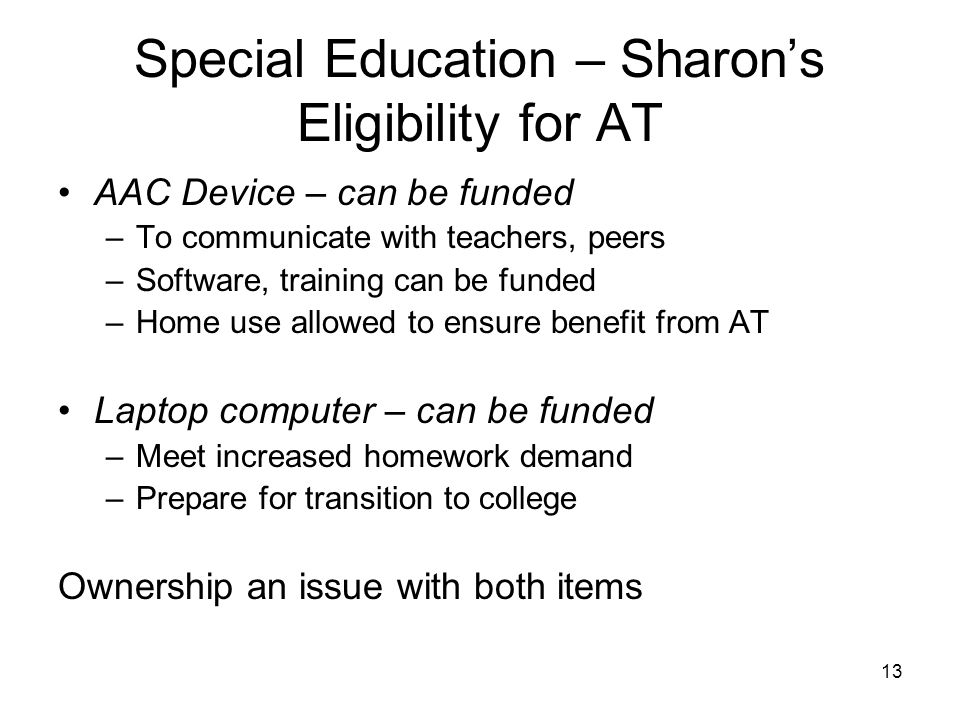 13 Special Education – Sharon's Eligibility for AT AAC Device – can be funded –To communicate with teachers, peers –Software, training can be funded –