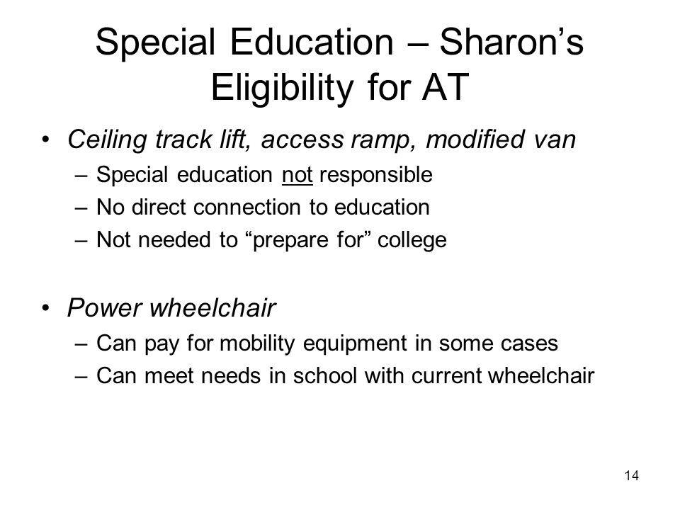 14 Special Education – Sharon's Eligibility for AT Ceiling track lift, access ramp, modified van –Special education not responsible –No direct connect