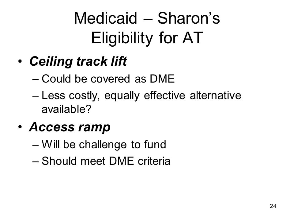 24 Medicaid – Sharon's Eligibility for AT Ceiling track lift –Could be covered as DME –Less costly, equally effective alternative available? Access ra