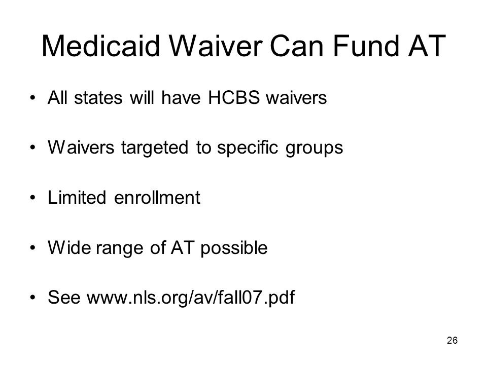 26 Medicaid Waiver Can Fund AT All states will have HCBS waivers Waivers targeted to specific groups Limited enrollment Wide range of AT possible See