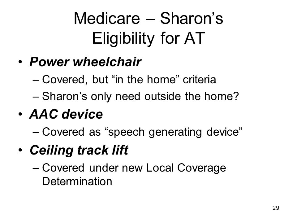 "29 Medicare – Sharon's Eligibility for AT Power wheelchair –Covered, but ""in the home"" criteria –Sharon's only need outside the home? AAC device –Cove"