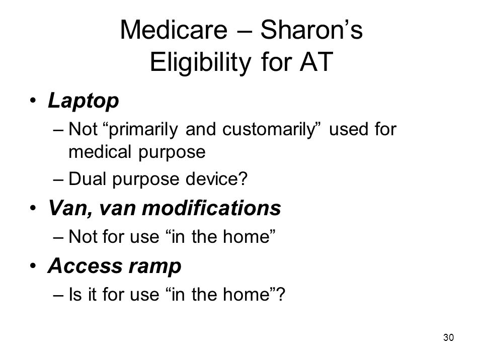 "30 Medicare – Sharon's Eligibility for AT Laptop –Not ""primarily and customarily"" used for medical purpose –Dual purpose device? Van, van modification"