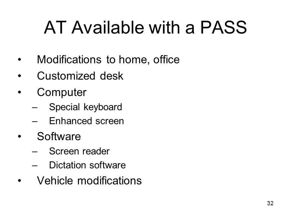 32 AT Available with a PASS Modifications to home, office Customized desk Computer –Special keyboard –Enhanced screen Software –Screen reader –Dictati