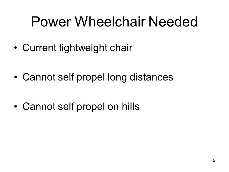 5 Power Wheelchair Needed Current lightweight chair Cannot self propel long distances Cannot self propel on hills