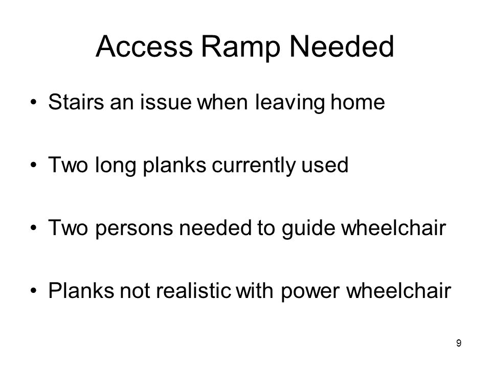 9 Access Ramp Needed Stairs an issue when leaving home Two long planks currently used Two persons needed to guide wheelchair Planks not realistic with