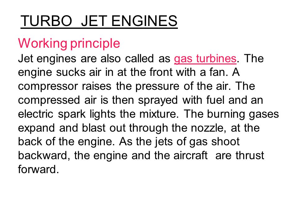 Working principle Jet engines are also called as gas turbines. The engine sucks air in at the front with a fan. A compressor raises the pressure of th