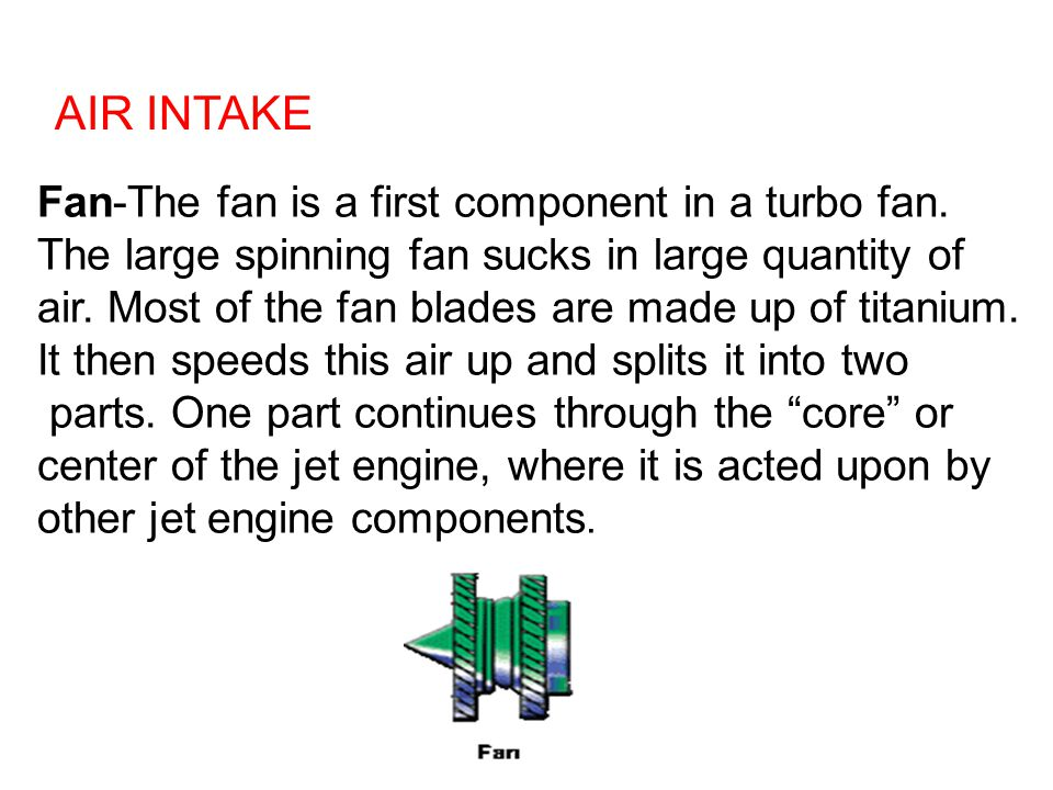 Fan-The fan is a first component in a turbo fan. The large spinning fan sucks in large quantity of air. Most of the fan blades are made up of titanium