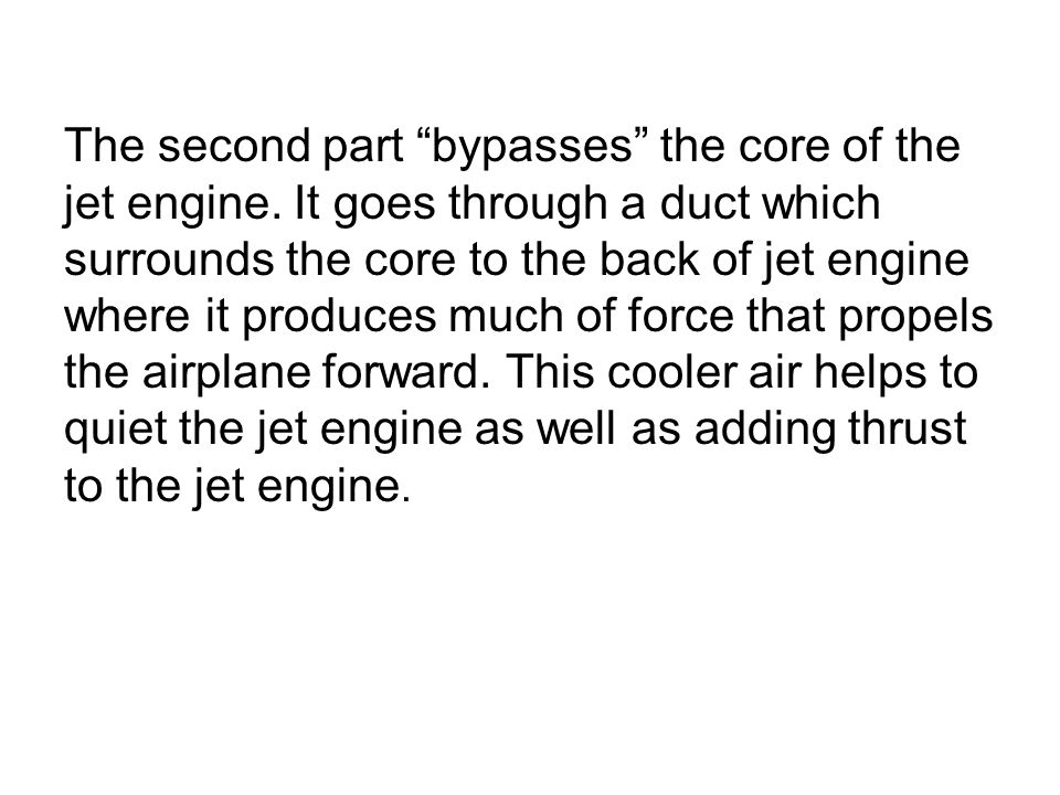 """The second part """"bypasses"""" the core of the jet engine. It goes through a duct which surrounds the core to the back of jet engine where it produces muc"""