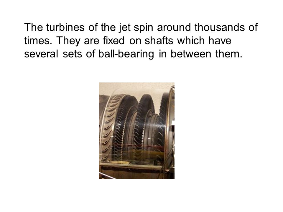 The turbines of the jet spin around thousands of times. They are fixed on shafts which have several sets of ball-bearing in between them.