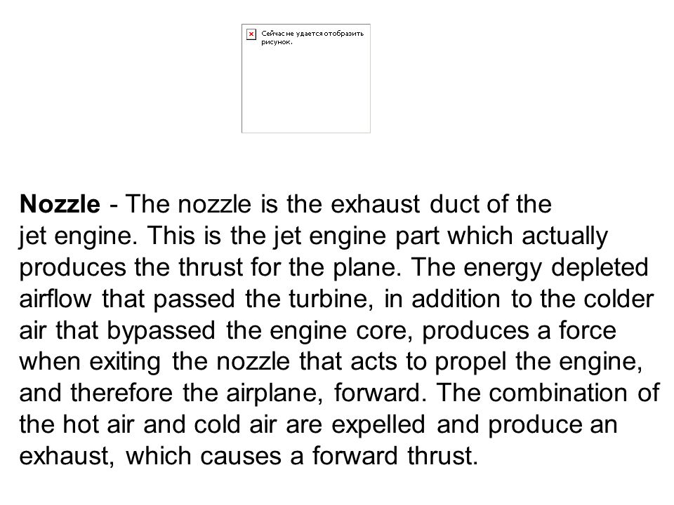 Nozzle - The nozzle is the exhaust duct of the jet engine. This is the jet engine part which actually produces the thrust for the plane. The energy de
