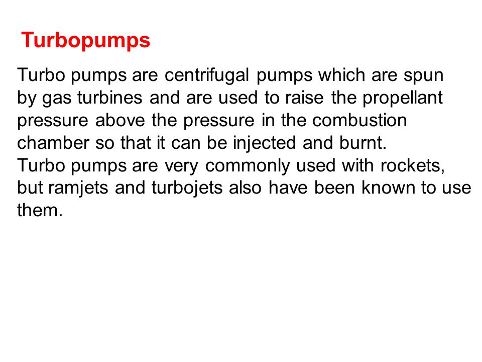 Turbo pumps are centrifugal pumps which are spun by gas turbines and are used to raise the propellant pressure above the pressure in the combustion ch