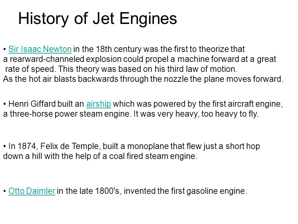 History of Jet Engines Sir Isaac Newton in the 18th century was the first to theorize thatSir Isaac Newton a rearward-channeled explosion could propel