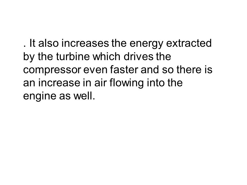 . It also increases the energy extracted by the turbine which drives the compressor even faster and so there is an increase in air flowing into the en