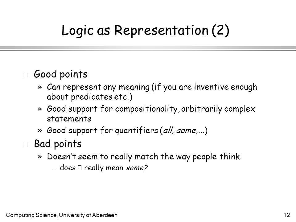Computing Science, University of Aberdeen12 Logic as Representation (2) l Good points »Can represent any meaning (if you are inventive enough about predicates etc.) »Good support for compositionality, arbitrarily complex statements »Good support for quantifiers (all, some,...) l Bad points »Doesn ' t seem to really match the way people think.