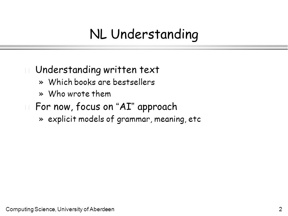 Computing Science, University of Aberdeen2 NL Understanding l Understanding written text »Which books are bestsellers »Who wrote them For now, focus on AI approach »explicit models of grammar, meaning, etc