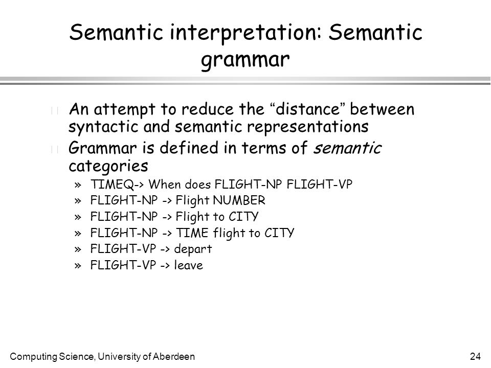 Computing Science, University of Aberdeen24 An attempt to reduce the distance between syntactic and semantic representations l Grammar is defined in terms of semantic categories »TIMEQ-> When does FLIGHT-NP FLIGHT-VP »FLIGHT-NP -> Flight NUMBER »FLIGHT-NP -> Flight to CITY »FLIGHT-NP -> TIME flight to CITY »FLIGHT-VP -> depart »FLIGHT-VP -> leave Semantic interpretation: Semantic grammar