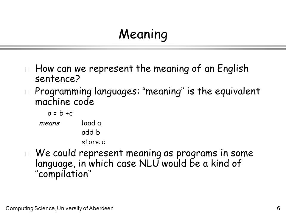 Computing Science, University of Aberdeen6 Meaning l How can we represent the meaning of an English sentence.