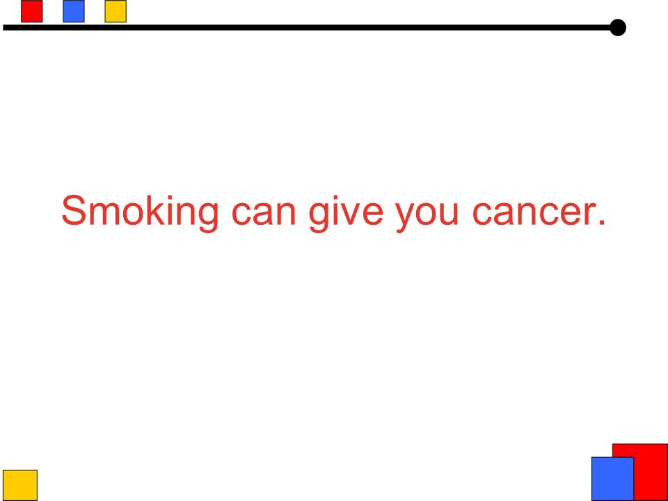 Smoking can give you cancer.