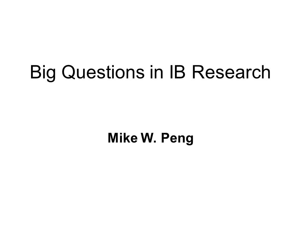 Big Questions in IB Research Mike W. Peng