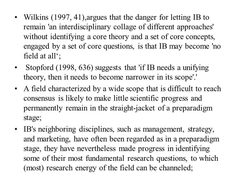 Wilkins (1997, 41),argues that the danger for letting IB to remain an interdisciplinary collage of different approaches without identifying a core theory and a set of core concepts, engaged by a set of core questions, is that IB may become no field at all'; Stopford (1998, 636) suggests that if IB needs a unifying theory, then it needs to become narrower in its scope . A field characterized by a wide scope that is difficult to reach consensus is likely to make little scientific progress and permanently remain in the straight-jacket of a preparadigm stage; IB s neighboring disciplines, such as management, strategy, and marketing, have often been regarded as in a preparadigm stage, they have nevertheless made progress in identifying some of their most fundamental research questions, to which (most) research energy of the field can be channeled;