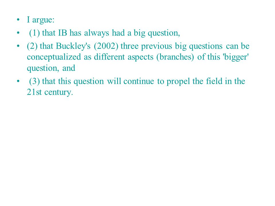 I argue: (1) that IB has always had a big question, (2) that Buckley s (2002) three previous big questions can be conceptualized as different aspects (branches) of this bigger question, and (3) that this question will continue to propel the field in the 21st century.