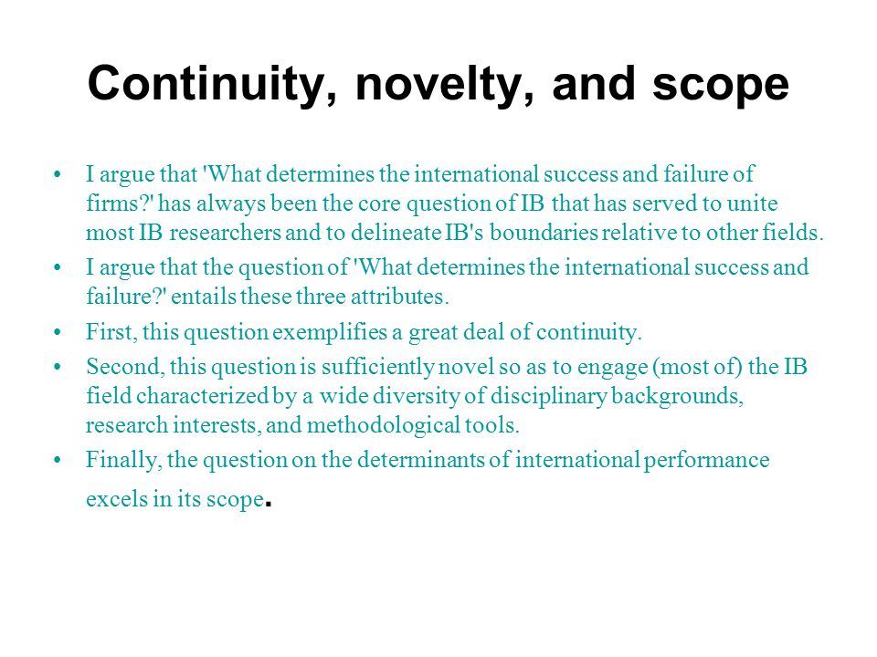 Continuity, novelty, and scope I argue that What determines the international success and failure of firms has always been the core question of IB that has served to unite most IB researchers and to delineate IB s boundaries relative to other fields.