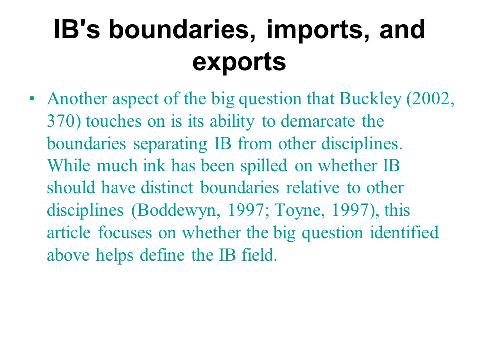 IB s boundaries, imports, and exports Another aspect of the big question that Buckley (2002, 370) touches on is its ability to demarcate the boundaries separating IB from other disciplines.