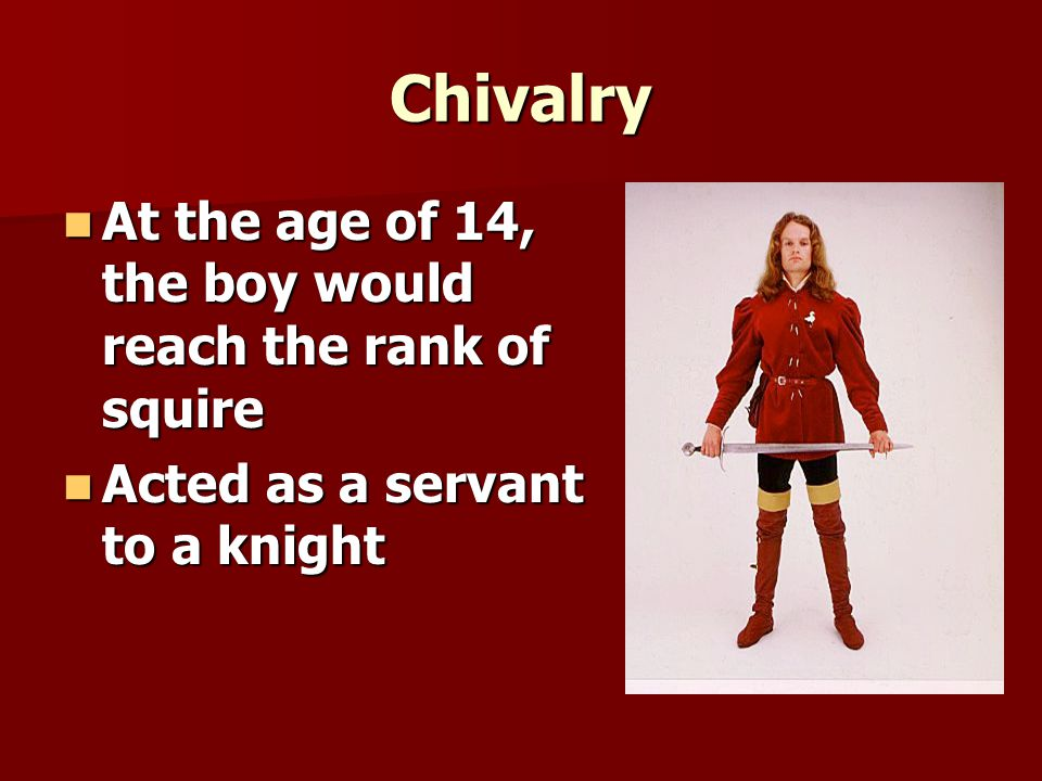 Chivalry At the age of 14, the boy would reach the rank of squire At the age of 14, the boy would reach the rank of squire Acted as a servant to a knight Acted as a servant to a knight