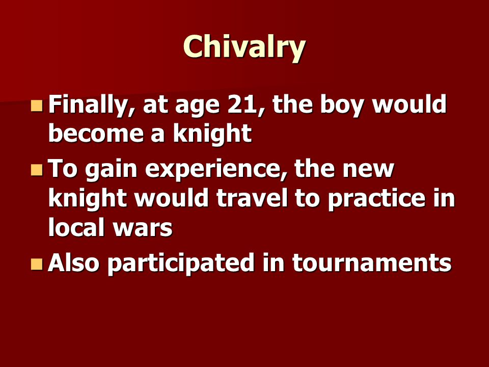 Chivalry Finally, at age 21, the boy would become a knight Finally, at age 21, the boy would become a knight To gain experience, the new knight would travel to practice in local wars To gain experience, the new knight would travel to practice in local wars Also participated in tournaments Also participated in tournaments