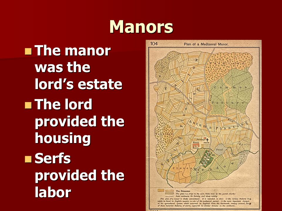 Manors The manor was the lord's estate The manor was the lord's estate The lord provided the housing The lord provided the housing Serfs provided the labor Serfs provided the labor