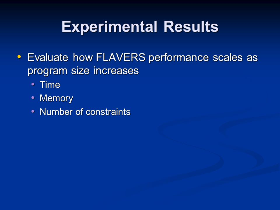Experimental Results Evaluate how FLAVERS performance scales as program size increases Evaluate how FLAVERS performance scales as program size increases Time Time Memory Memory Number of constraints Number of constraints