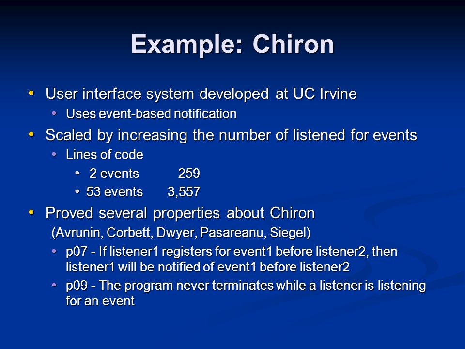 Example: Chiron User interface system developed at UC Irvine User interface system developed at UC Irvine Uses event-based notification Uses event-based notification Scaled by increasing the number of listened for events Scaled by increasing the number of listened for events Lines of code Lines of code 2 events 259 2 events 259 53 events3,557 53 events3,557 Proved several properties about Chiron Proved several properties about Chiron (Avrunin, Corbett, Dwyer, Pasareanu, Siegel) p07 - If listener1 registers for event1 before listener2, then listener1 will be notified of event1 before listener2 p07 - If listener1 registers for event1 before listener2, then listener1 will be notified of event1 before listener2 p09 - The program never terminates while a listener is listening for an event p09 - The program never terminates while a listener is listening for an event