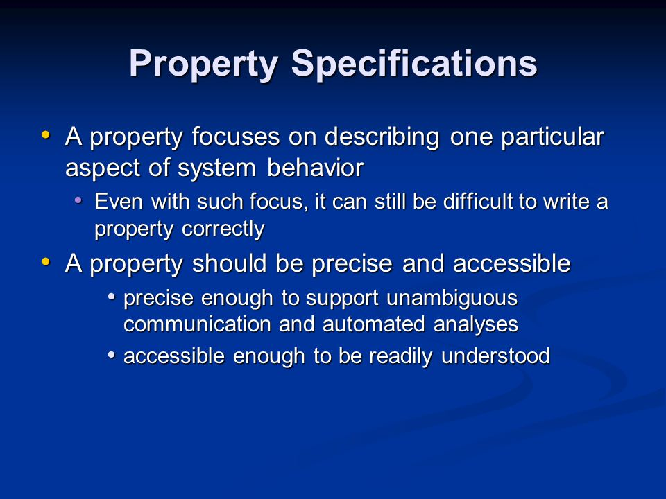 Property Specifications A property focuses on describing one particular aspect of system behavior A property focuses on describing one particular aspect of system behavior Even with such focus, it can still be difficult to write a property correctly Even with such focus, it can still be difficult to write a property correctly A property should be precise and accessible A property should be precise and accessible precise enough to support unambiguous communication and automated analyses precise enough to support unambiguous communication and automated analyses accessible enough to be readily understood accessible enough to be readily understood